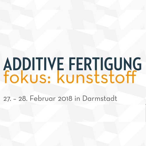 "Fachtagung ""Additive Fertigung – fokus: kunststoff"""